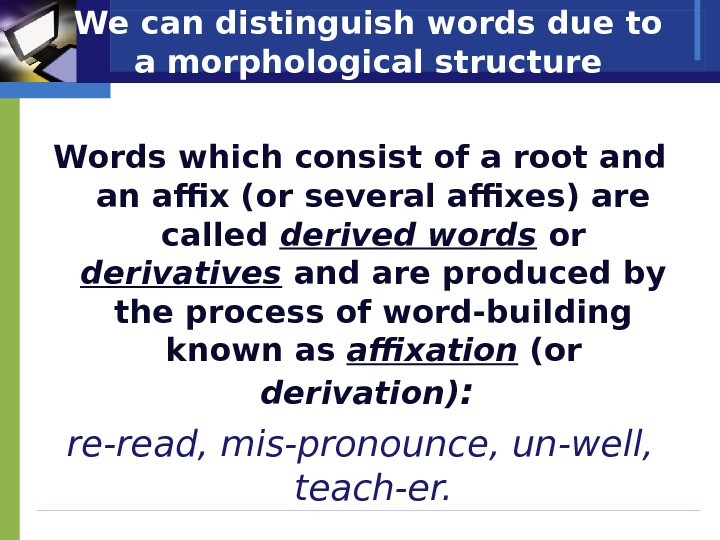 We can distinguish words due to a morphological structure Words which consist of a root and