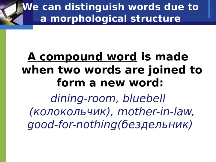 We can distinguish words due to a morphological structure A compound word is made when two