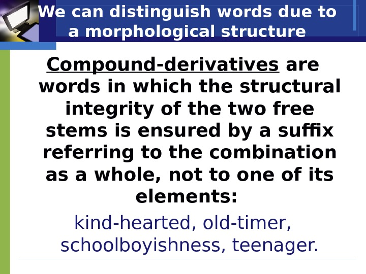 We can distinguish words due to a morphological structure С ompound-derivatives are words in which the