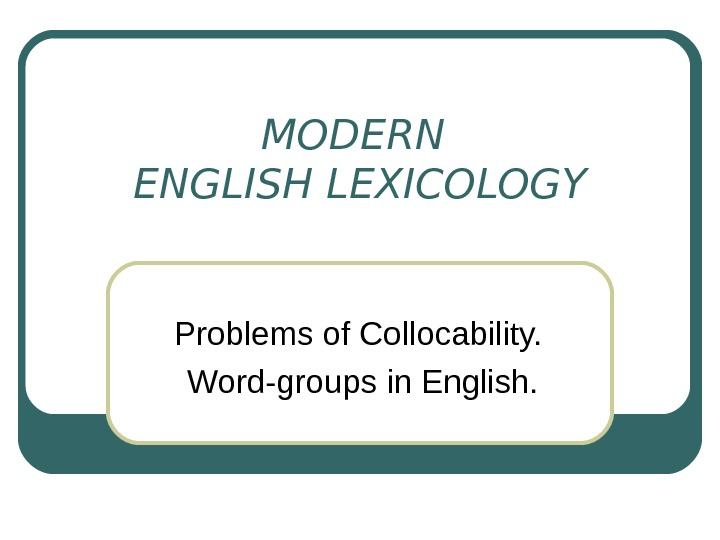 MODERN ENGLISH LEXICOLOGY Problems of Collocability.  Word-groups in English.