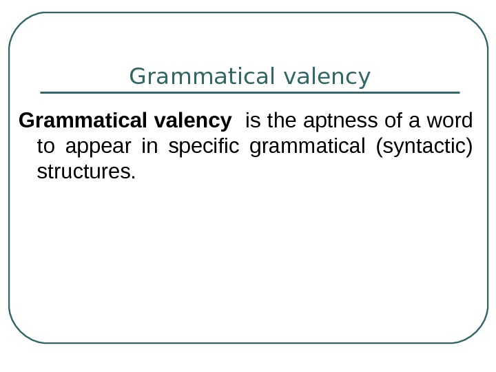 Grammatical valency  is the aptness of a word to appear in specific grammatical