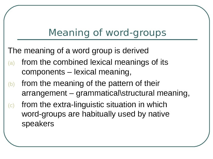 Meaning of word-groups T he meaning of a word group is derived (a) from