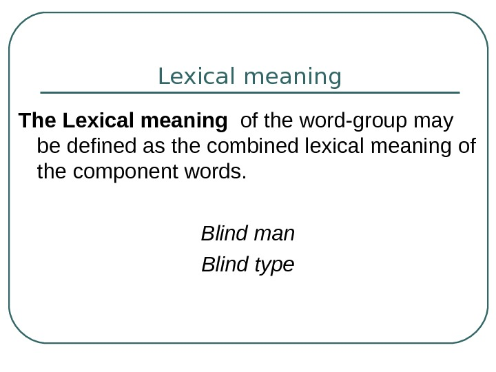 Lexical meaning The Lexical meaning  of the word-group may be defined as the