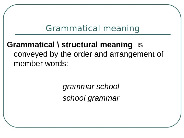 Grammatical meaning Grammatical \ structural meaning  is conveyed by the order and arrangement
