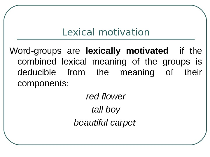 Lexical motivation Word-groups are lexically motivated  if the combined lexical meaning of the