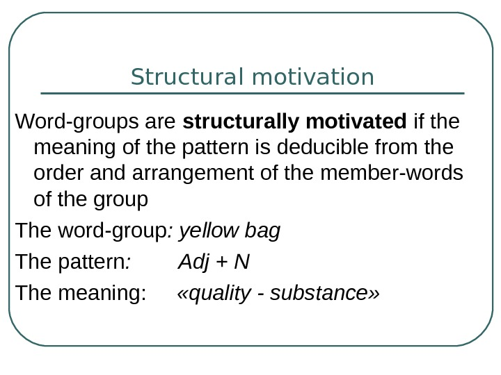 Structural motivation Word-groups are structurally motivated if the meaning of the pattern is deducible