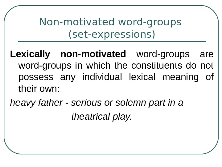 Non-motivated word-groups (set-expressions) Lexically non-motivated word-groups are word-groups in which the constituents do not