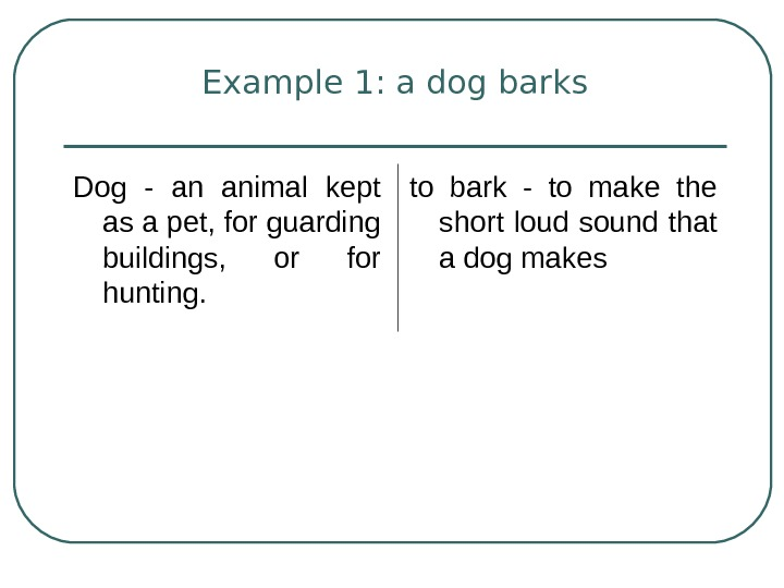 Example 1: a dog barks Dog - an animal kept as a pet, for