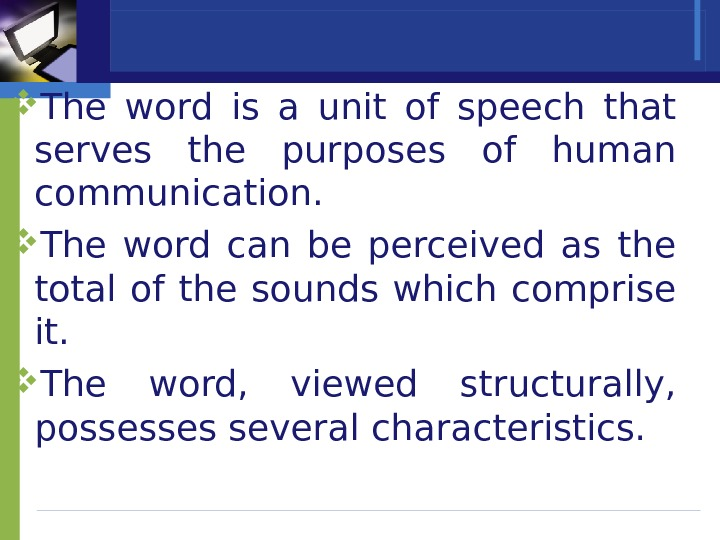The word is a unit of speech that serves the purposes of human communication.