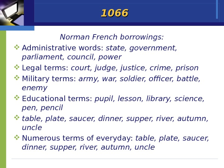 1066 Norman French borrowings:  Administrative words:  state, government,  parliament, council, power Legal terms: