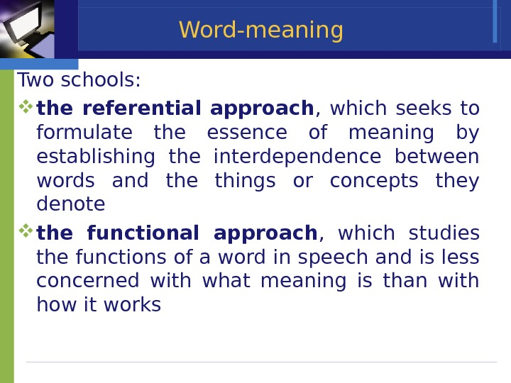 Word-meaning Two schools:  the referential approach ,  which seeks to formulate the essence of