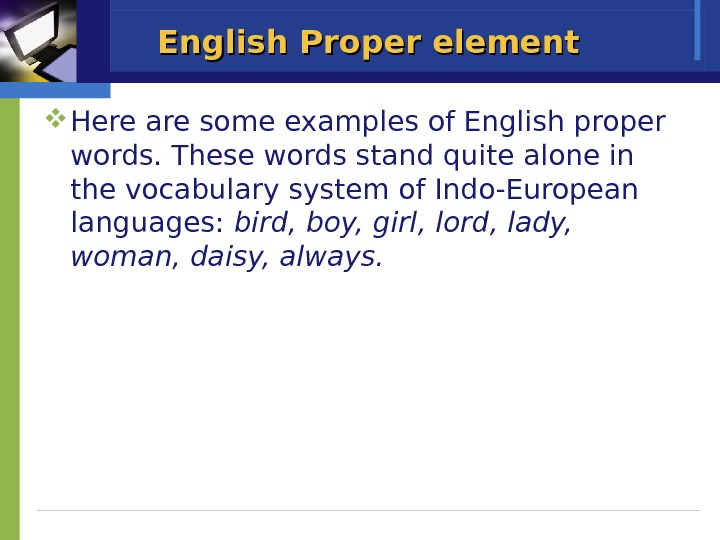 English Proper element Here are some examples of English proper words. These words stand quite alone