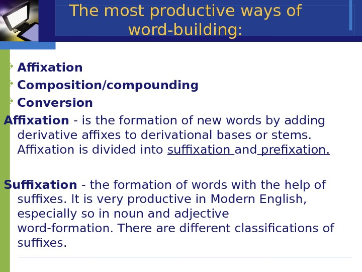 The most productive ways of word-building:  Affixation С omposition/compounding С onversion Affixation - is the