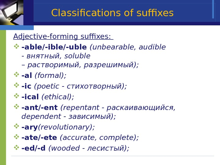 Classifications of suffixes Adjective-forming suffixes:  -able/-ible/-uble (unbearable, audible - внятный,  soluble – растворимый, разрешимый);