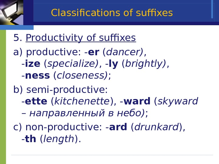 Classifications of suffixes 5. Productivity of suffixes a) productive: - er ( dancer) ,  -