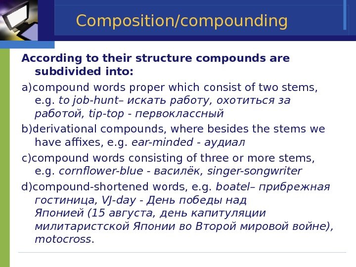 Composition/compounding According to their structure compounds are subdivided into:  a)compound words proper which consist of