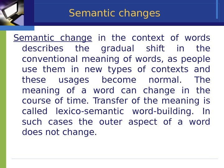 Semantic changes Semantic change  in the context of words describes the gradual shift in the