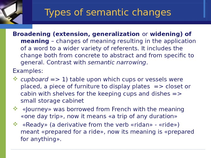 Types of semantic changes Broadening (extension, generalization or widening) of meaning – changes of meaning resulting