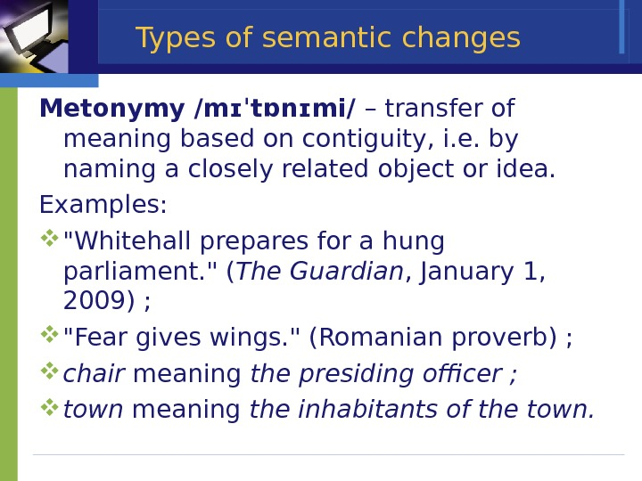 Types of semantic changes Metonymy / mɪˈtɒnɪmi /  – transfer of meaning based on contiguity,