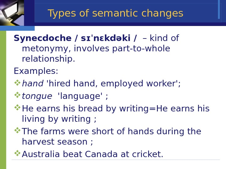 Types of semantic changes Synecdoche / sɪˈnɛkdəki /  – kind of metonymy, involves part-to-whole relationship.
