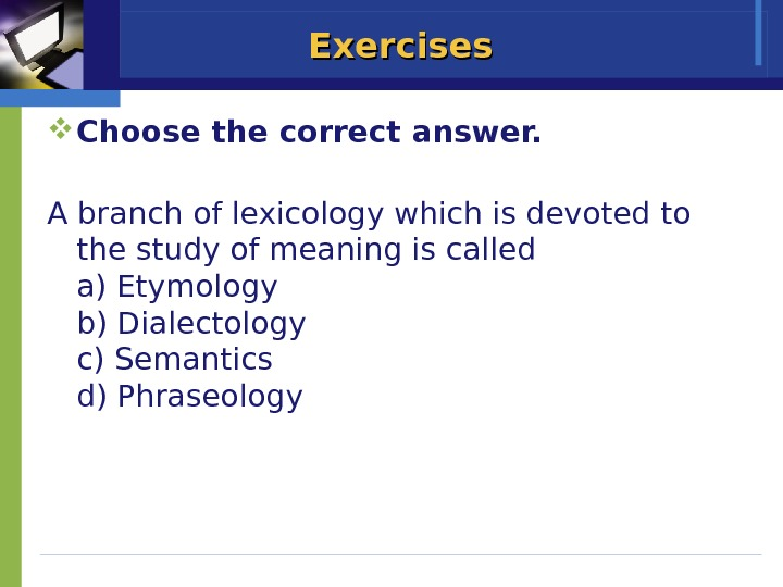 Exercises Choose the correct answer. A branch of lexicology which is devoted to the study of