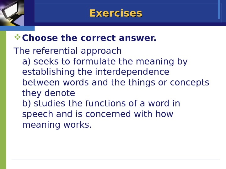 Exercises Choose the correct answer. The referential approach a) seeks to formulate the meaning by establishing