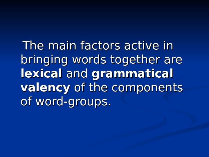 The main factors active in bringing words together are lexical and grammatical valency of