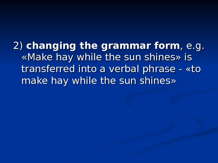 2) 2) changing the grammar form , e. g.  «Make hay while the sun shines»