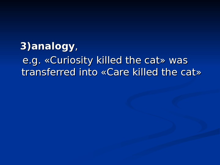 3)analogy , ,   e. g.  «Curiosity killed the cat» was transferred into