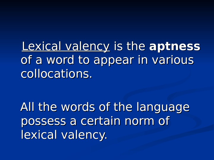 Lexical valency is the aptness  of a word to appear in various collocations.