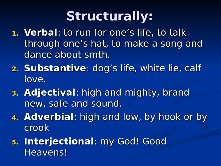 Structurally: 1. 1. Verbal : to run for one's life, to talk through one's hat, to