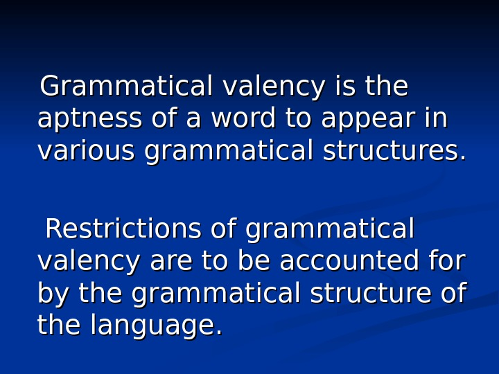 Grammatical valency is the aptness of a word to appear in various grammatical structures.