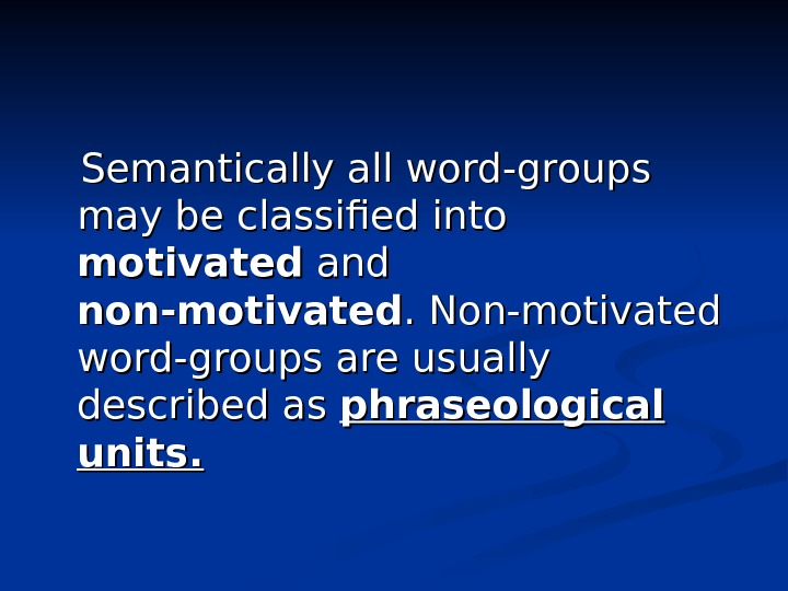 Semantically all word-groups may be classified into motivated and non-motivated. Non-motivated word-groups are usually