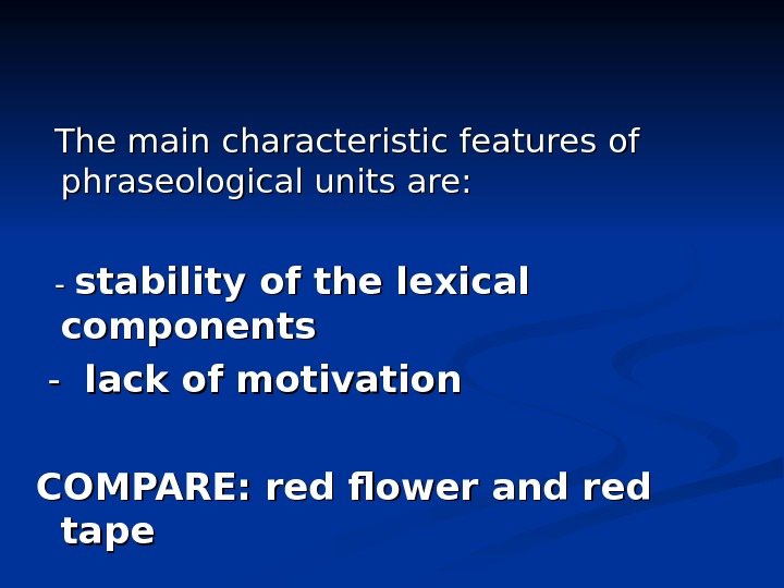 The main characteristic features of phraseological units are:  - - stability of the lexical