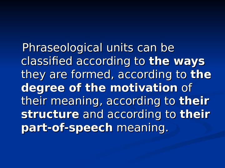 Phraseological units can be classified according to the ways  they are formed, according
