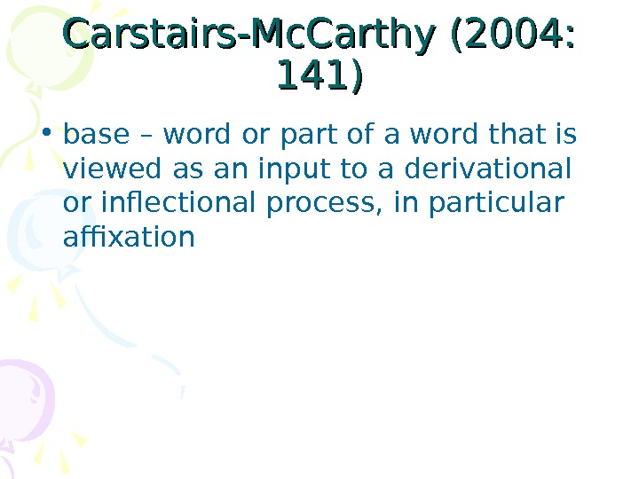 Carstairs-Mc. Carthy (2004:  141) • base – word or part of a word that is