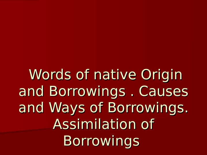 Words of native Origin and Borrowings. Causes and Ways of Borrowings.  Assimilation of Borrowings