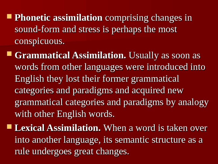 Phonetic assimilation comprising changes in sound-form and stress is perhaps the most conspicuous.