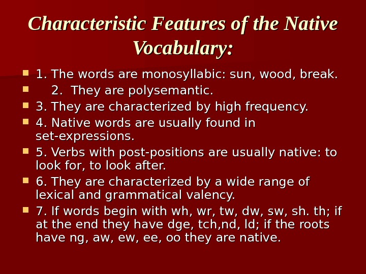 Characteristic Features of the Native Vocabulary:  1. The words are monosyllabic: sun, wood,
