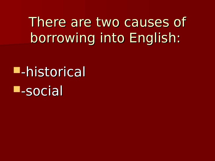 There are two causes of borrowing into English: -historical  -social