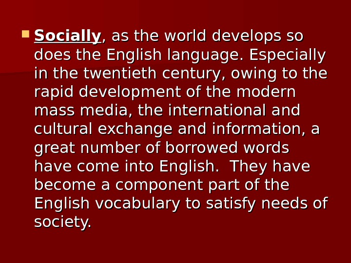 Socially , as the world develops so does the English language. Especially in the