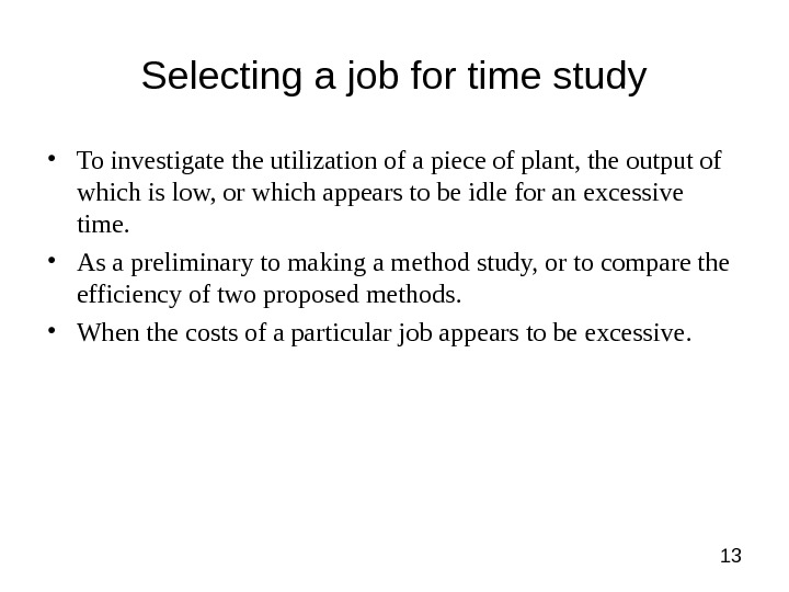 13 Selecting a job for time study • To investigate the utilization of a piece of
