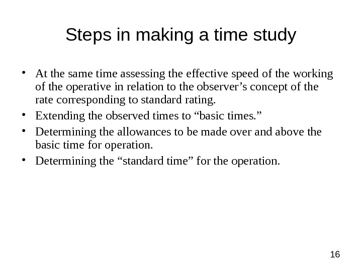 16 Steps in making a time study • At the same time assessing the effective speed