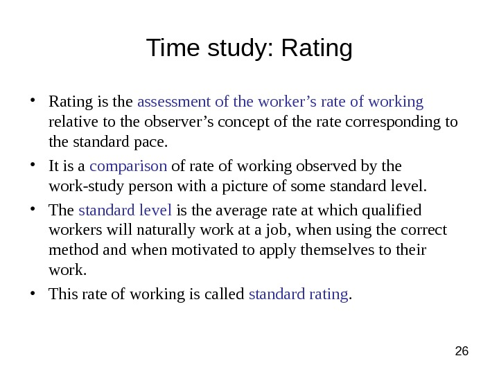 26 Time study: Rating • Rating is the assessment of the worker's rate of working