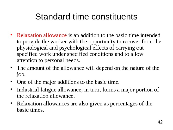 42 Standard time constituents • Relaxation allowance is an addition to the basic time intended to
