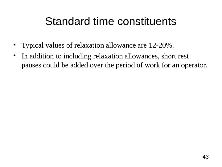 43 Standard time constituents • Typical values of relaxation allowance are 12 -20.  • In