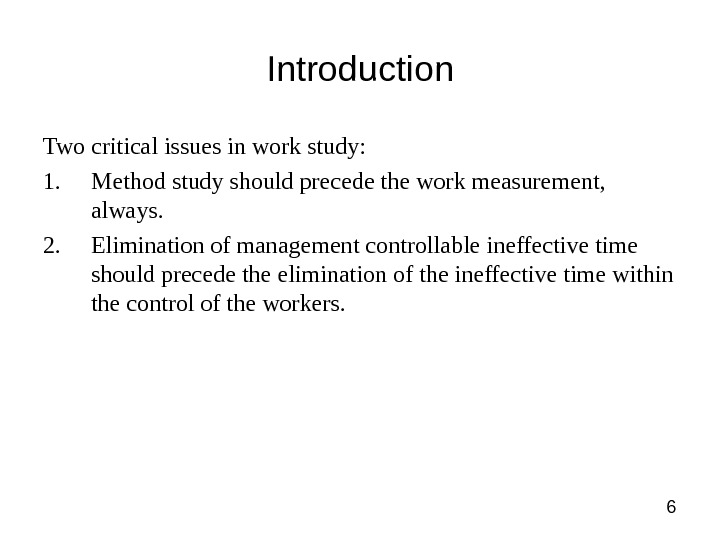 6 Introduction Two critical issues in work study: 1. Method study should precede the work measurement,