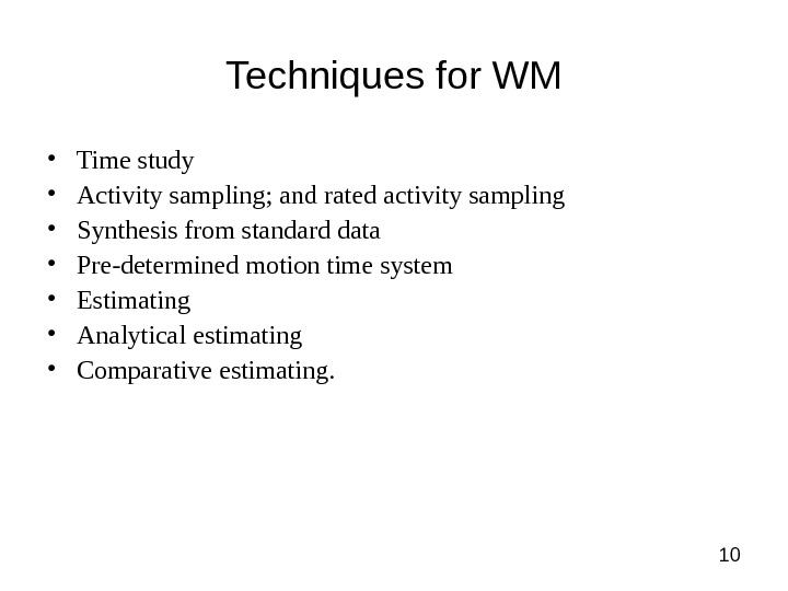 10 Techniques for WM • Time study • Activity sampling; and rated activity sampling • Synthesis