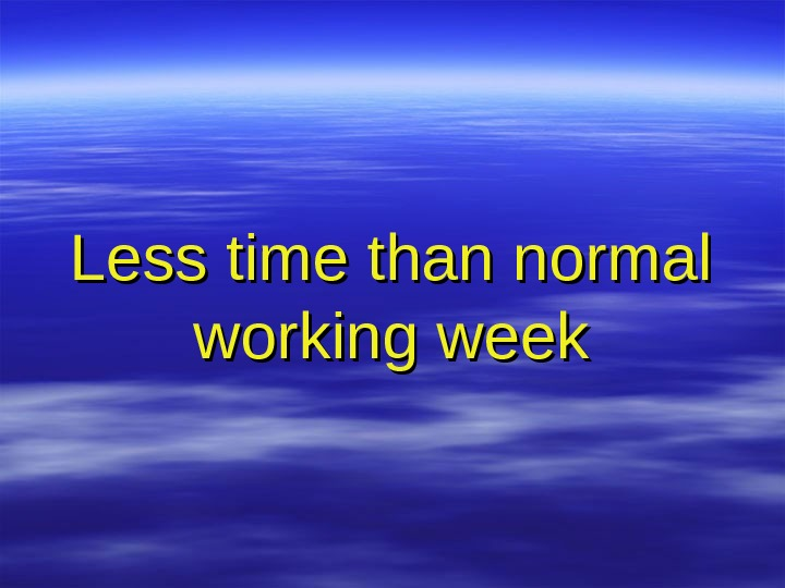 Less time than normal working week