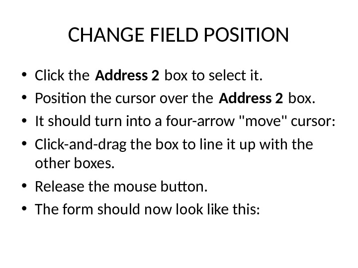 CHANGE FIELD POSITION • Click the Address 2 box to select it.  • Position the
